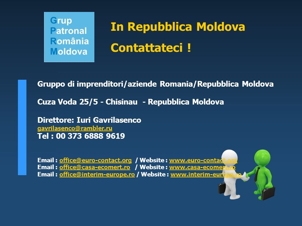 Gruppo di imprenditori/aziende Romania/Repubblica Moldova Cuza Voda 25/5 - Chisinau - Repubblica Moldova Direttore: Iuri Gavrilasenco gavrilasenco@rambler.ru Tel : 00 373 6888 9619 Email : office@euro-contact.org / Website : www.euro-contact.orgoffice@euro-contact.orgwww.euro-contact.org Email : office@casa-ecomert.ro / Website : www.casa-ecomert.rooffice@casa-ecomert.rowww.casa-ecomert.ro Email : office@interim-europe.ro / Website : www.interim-europe.rooffice@interim-europe.rowww.interim-europe.ro In Repubblica Moldova Contattateci !