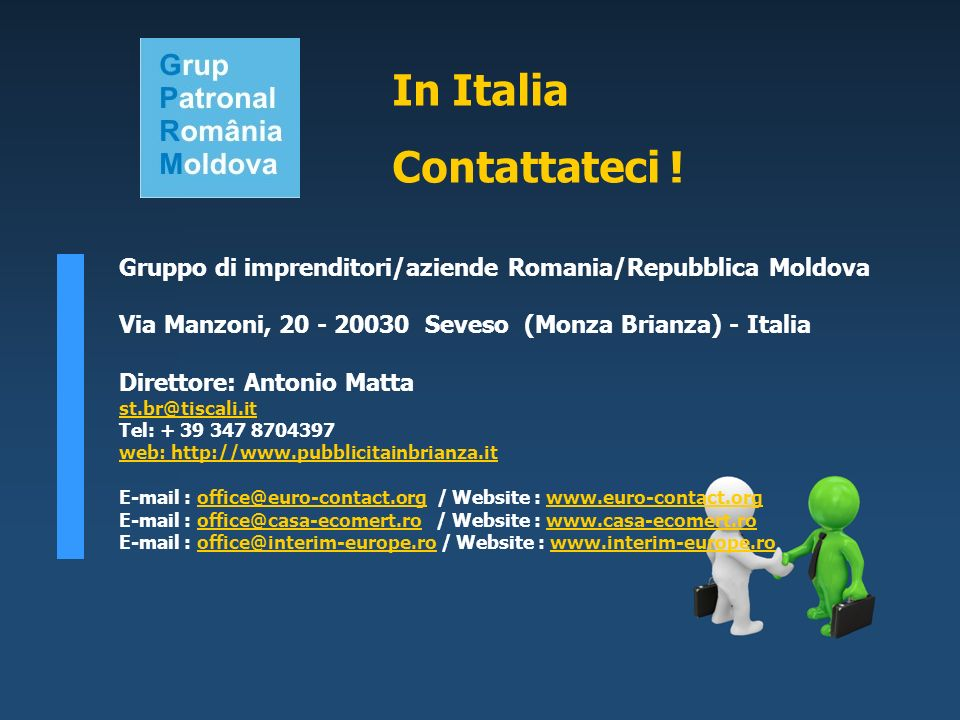Gruppo di imprenditori/aziende Romania/Repubblica Moldova Via Manzoni, 20 - 20030 Seveso (Monza Brianza) - Italia Direttore: Antonio Matta st.br@tiscali.it Tel: + 39 347 8704397 web: http://www.pubblicitainbrianza.it E-mail : office@euro-contact.org / Website : www.euro-contact.orgoffice@euro-contact.orgwww.euro-contact.org E-mail : office@casa-ecomert.ro / Website : www.casa-ecomert.rooffice@casa-ecomert.rowww.casa-ecomert.ro E-mail : office@interim-europe.ro / Website : www.interim-europe.rooffice@interim-europe.rowww.interim-europe.ro In Italia Contattateci !