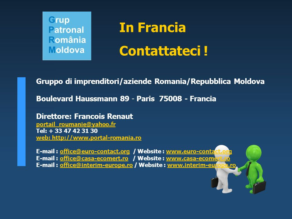 Gruppo di imprenditori/aziende Romania/Repubblica Moldova Boulevard Haussmann 89 - Paris 75008 - Francia Direttore: Francois Renaut portail_roumanie@yahoo.fr Tel: + 33 47 42 31 30 web: http://www.portal-romania.ro E-mail : office@euro-contact.org / Website : www.euro-contact.orgoffice@euro-contact.orgwww.euro-contact.org E-mail : office@casa-ecomert.ro / Website : www.casa-ecomert.rooffice@casa-ecomert.rowww.casa-ecomert.ro E-mail : office@interim-europe.ro / Website : www.interim-europe.rooffice@interim-europe.rowww.interim-europe.ro In Francia Contattateci !