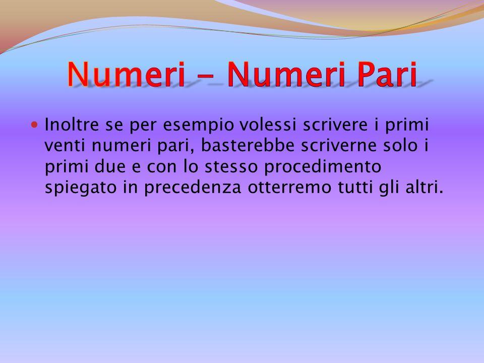 Inoltre se per esempio volessi scrivere i primi venti numeri pari, basterebbe scriverne solo i primi due e con lo stesso procedimento spiegato in precedenza otterremo tutti gli altri.