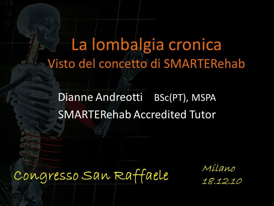 La lombalgia cronica Visto del concetto di SMARTERehab Dianne Andreotti BSc(PT), MSPA SMARTERehab Accredited Tutor Congresso San Raffaele Milano 18.12
