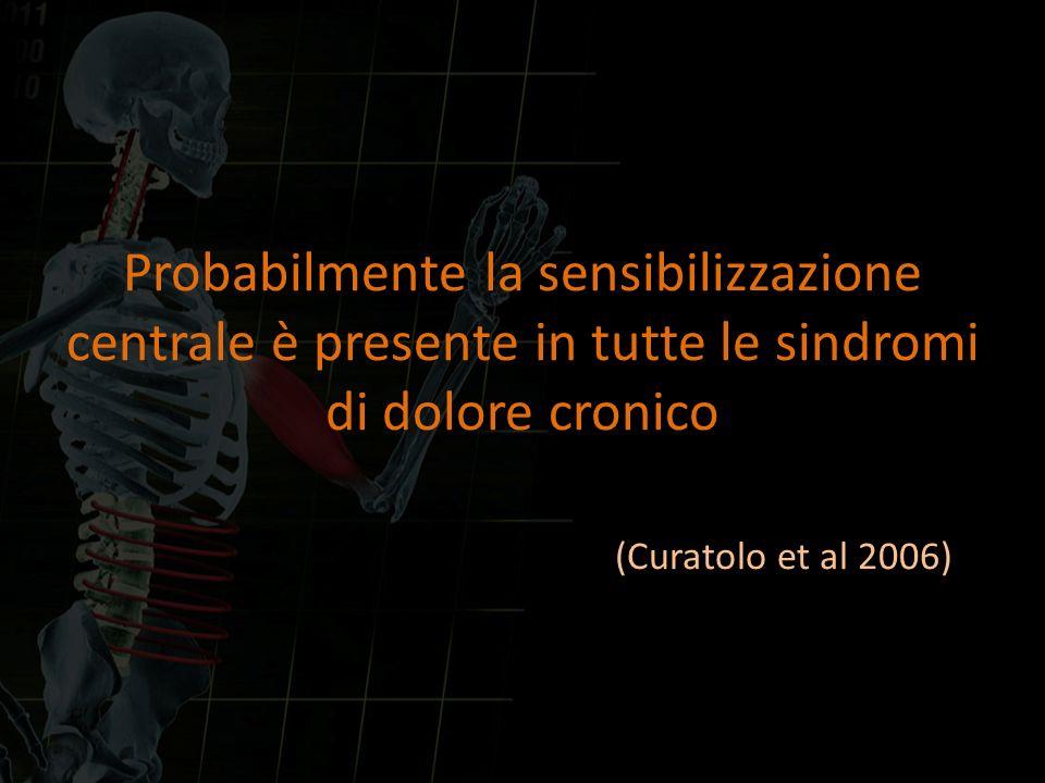 Probabilmente la sensibilizzazione centrale è presente in tutte le sindromi di dolore cronico (Curatolo et al 2006)