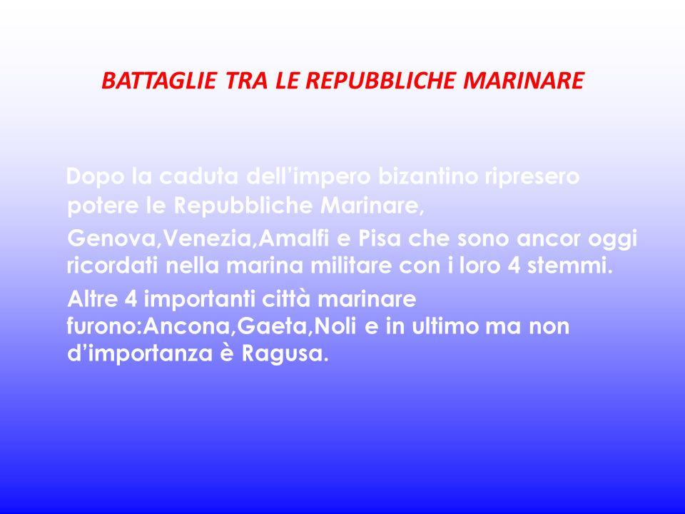 BATTAGLIE TRA LE REPUBBLICHE MARINARE Dopo la caduta dellimpero bizantino ripresero potere le Repubbliche Marinare, Genova,Venezia,Amalfi e Pisa che s