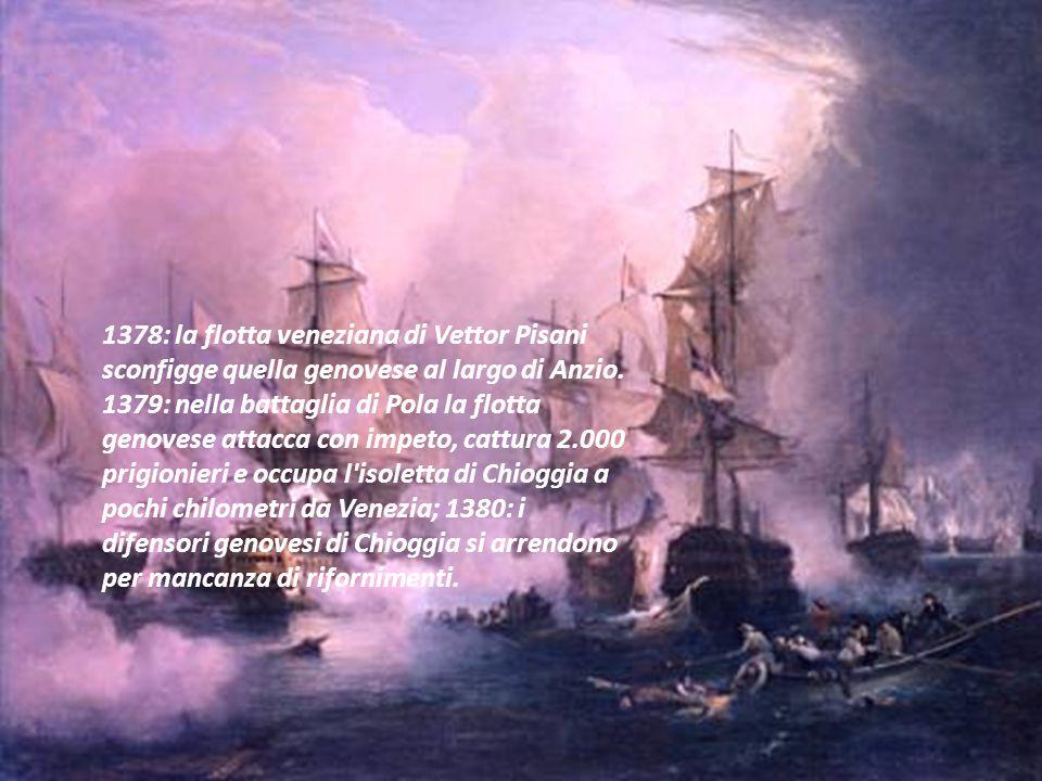 1378: la flotta veneziana di Vettor Pisani sconfigge quella genovese al largo di Anzio. 1379: nella battaglia di Pola la flotta genovese attacca con i