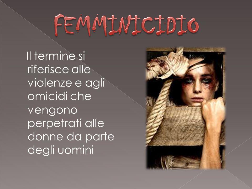 Il termine si riferisce alle violenze e agli omicidi che vengono perpetrati alle donne da parte degli uomini