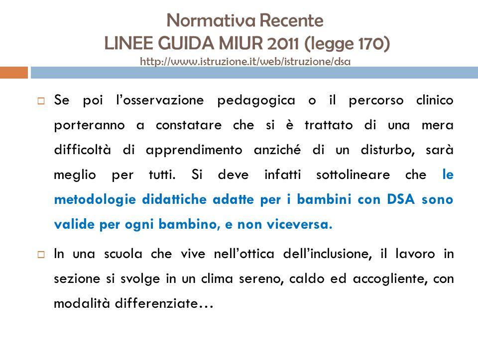 Normativa Recente LINEE GUIDA MIUR 2011 (legge 170) http://www.istruzione.it/web/istruzione/dsa Se poi losservazione pedagogica o il percorso clinico