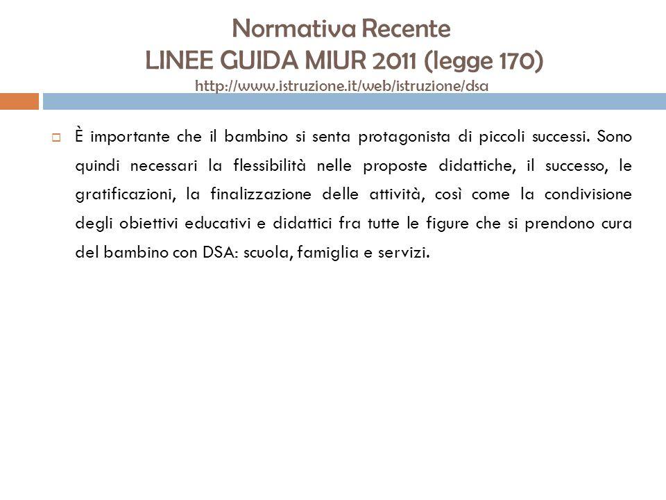 Normativa Recente LINEE GUIDA MIUR 2011 (legge 170) http://www.istruzione.it/web/istruzione/dsa È importante che il bambino si senta protagonista di p