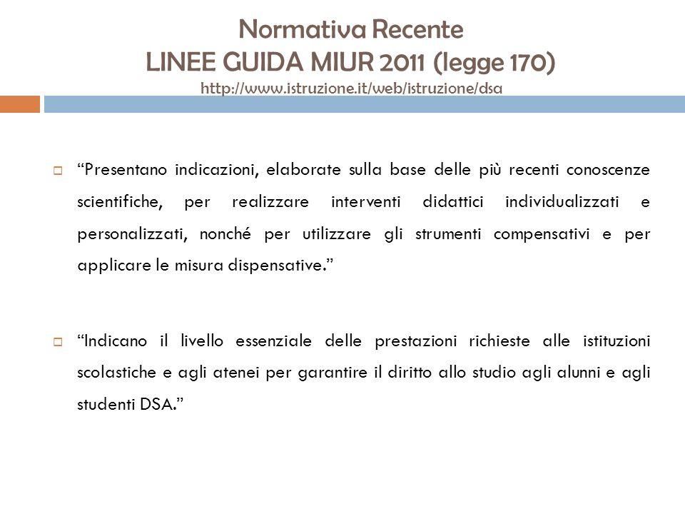 Normativa Recente LINEE GUIDA MIUR 2011 (legge 170) http://www.istruzione.it/web/istruzione/dsa Presentano indicazioni, elaborate sulla base delle più