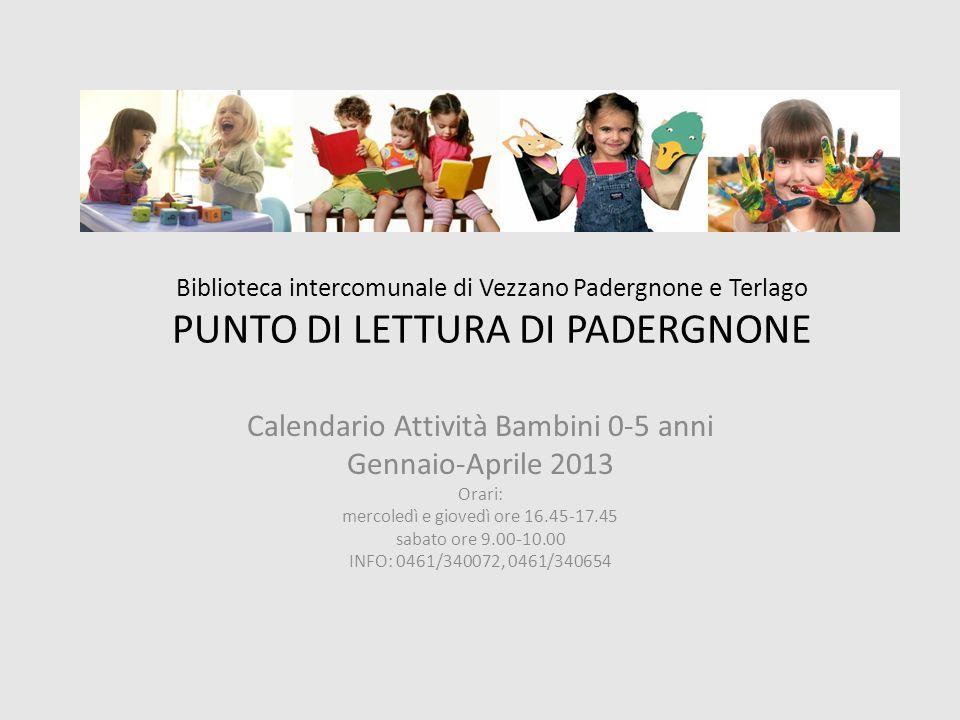 Biblioteca intercomunale di Vezzano Padergnone e Terlago PUNTO DI LETTURA DI PADERGNONE Calendario Attività Bambini 0-5 anni Gennaio-Aprile 2013 Orari
