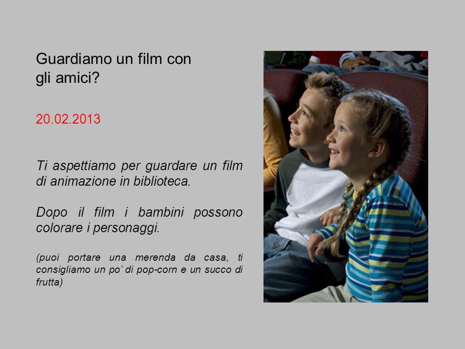 Guardiamo un film con gli amici? 20.02.2013 Ti aspettiamo per guardare un film di animazione in biblioteca. Dopo il film i bambini possono colorare i
