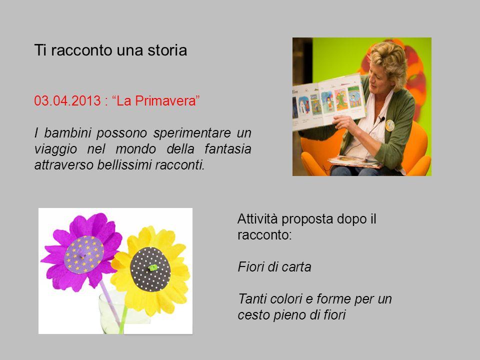Ti racconto una storia 03.04.2013 : La Primavera I bambini possono sperimentare un viaggio nel mondo della fantasia attraverso bellissimi racconti. At
