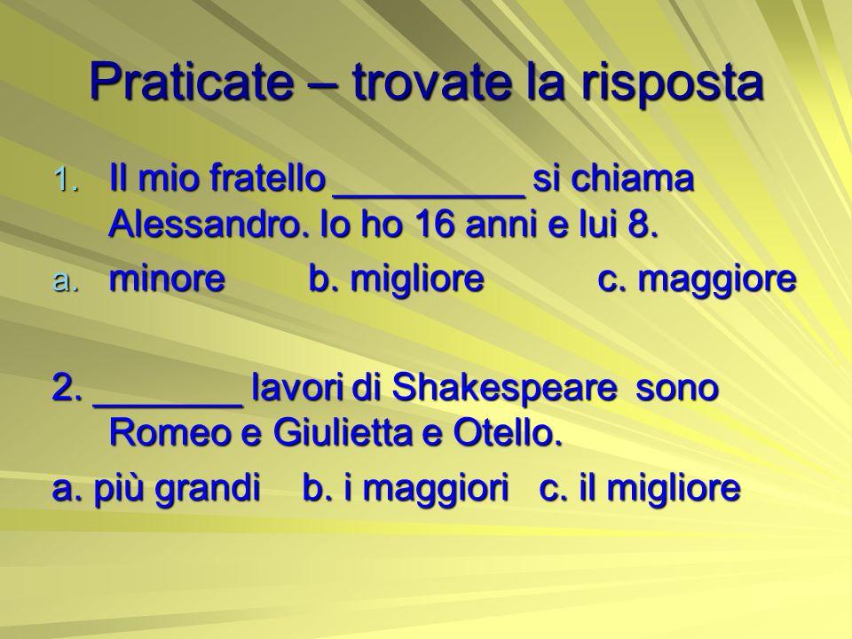 Praticate – trovate la risposta 1. Il mio fratello _________ si chiama Alessandro. Io ho 16 anni e lui 8. a. minore b. migliore c. maggiore 2. _______