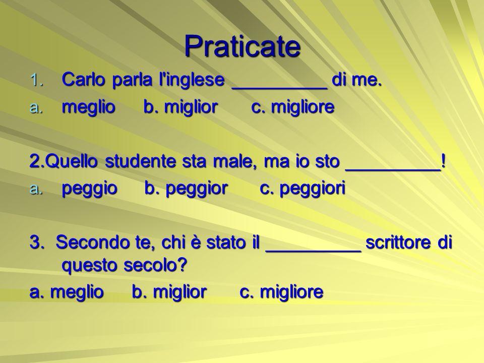 Praticate 1. Carlo parla l'inglese _________ di me. a. meglio b. miglior c. migliore 2.Quello studente sta male, ma io sto _________! a. peggio b. peg
