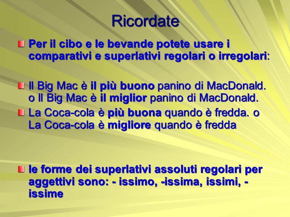 Ricordate Per il cibo e le bevande potete usare i comparativi e superlativi regolari o irregolari: Il Big Mac è il più buono panino di MacDonald. o Il