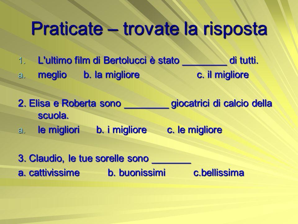 Praticate – trovate la risposta 1. L'ultimo film di Bertolucci è stato ________ di tutti. a. meglio b. la migliore c. il migliore 2. Elisa e Roberta s