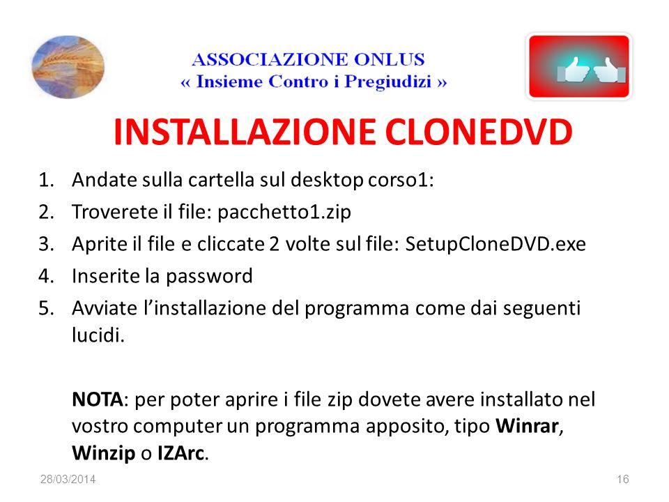INSTALLAZIONE CLONEDVD 1.Andate sulla cartella sul desktop corso1: 2.Troverete il file: pacchetto1.zip 3.Aprite il file e cliccate 2 volte sul file: SetupCloneDVD.exe 4.Inserite la password 5.Avviate linstallazione del programma come dai seguenti lucidi.