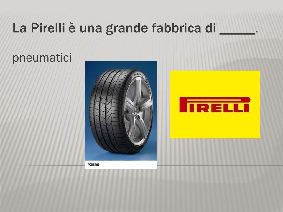 La Pirelli è una grande fabbrica di _____. pneumatici
