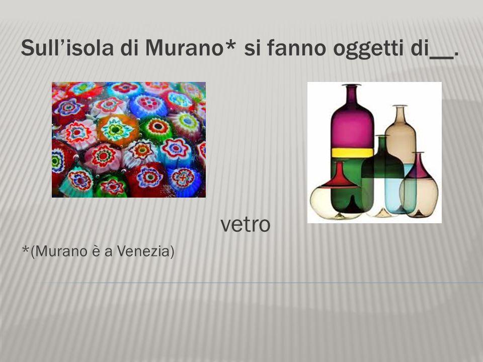 Sullisola di Murano* si fanno oggetti di__. vetro *(Murano è a Venezia)