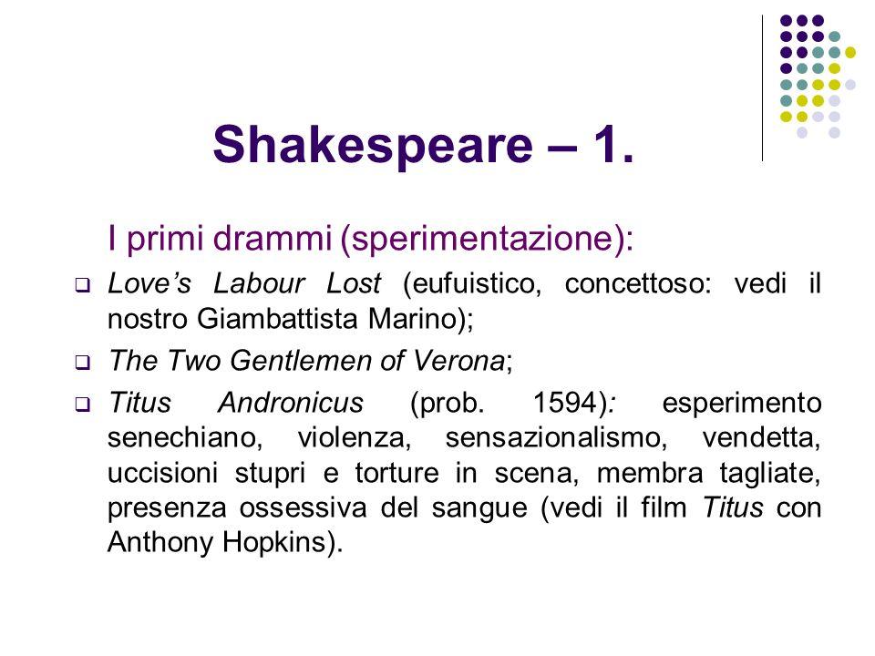 Shakespeare – 1. I primi drammi (sperimentazione): Loves Labour Lost (eufuistico, concettoso: vedi il nostro Giambattista Marino); The Two Gentlemen o