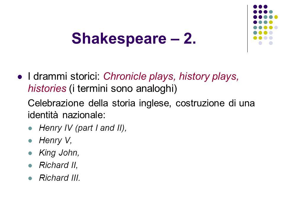 Shakespeare – 2. I drammi storici: Chronicle plays, history plays, histories (i termini sono analoghi) Celebrazione della storia inglese, costruzione