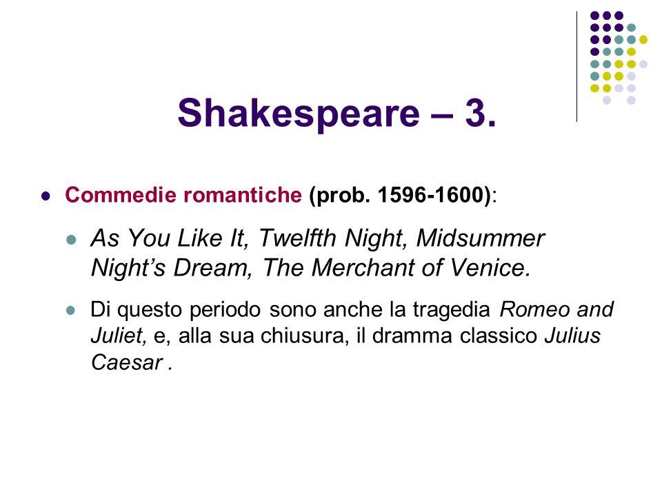 Shakespeare – 3. Commedie romantiche (prob. 1596-1600): As You Like It, Twelfth Night, Midsummer Nights Dream, The Merchant of Venice. Di questo perio