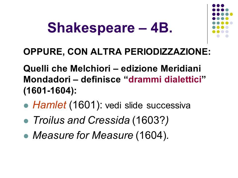 Shakespeare – 4B. OPPURE, CON ALTRA PERIODIZZAZIONE: Quelli che Melchiori – edizione Meridiani Mondadori – definisce drammi dialettici (1601-1604): Ha