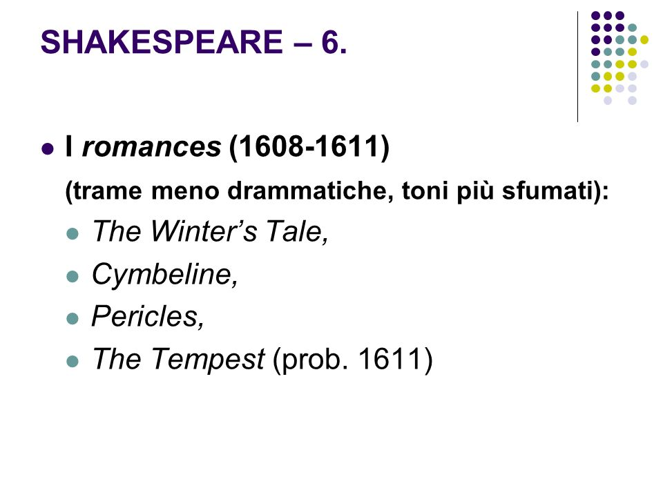 SHAKESPEARE – 6. I romances (1608-1611) (trame meno drammatiche, toni più sfumati): The Winters Tale, Cymbeline, Pericles, The Tempest (prob. 1611)