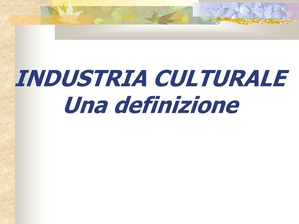 Industria culturale: Apparato in grado di raggiungere una soglia media di produzione e diffusione di beni e consumi culturali, moderno e concorrenziale nella comparazione internazionale.