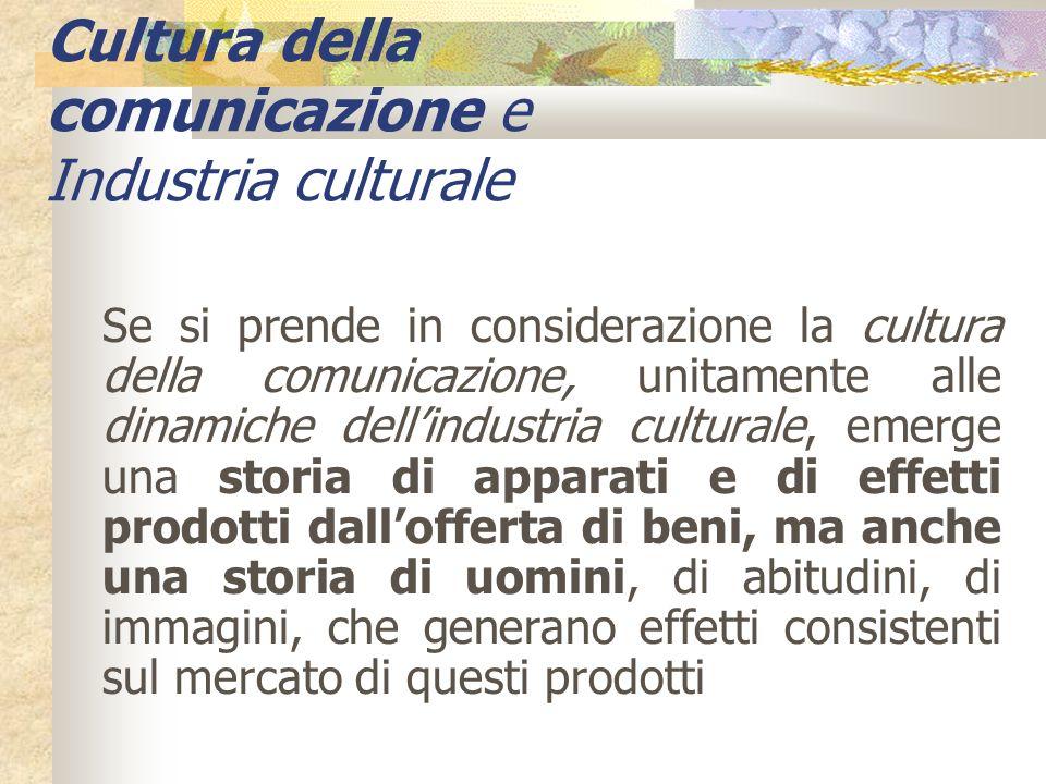 Cultura della comunicazione e Industria culturale Se si prende in considerazione la cultura della comunicazione, unitamente alle dinamiche dellindustr