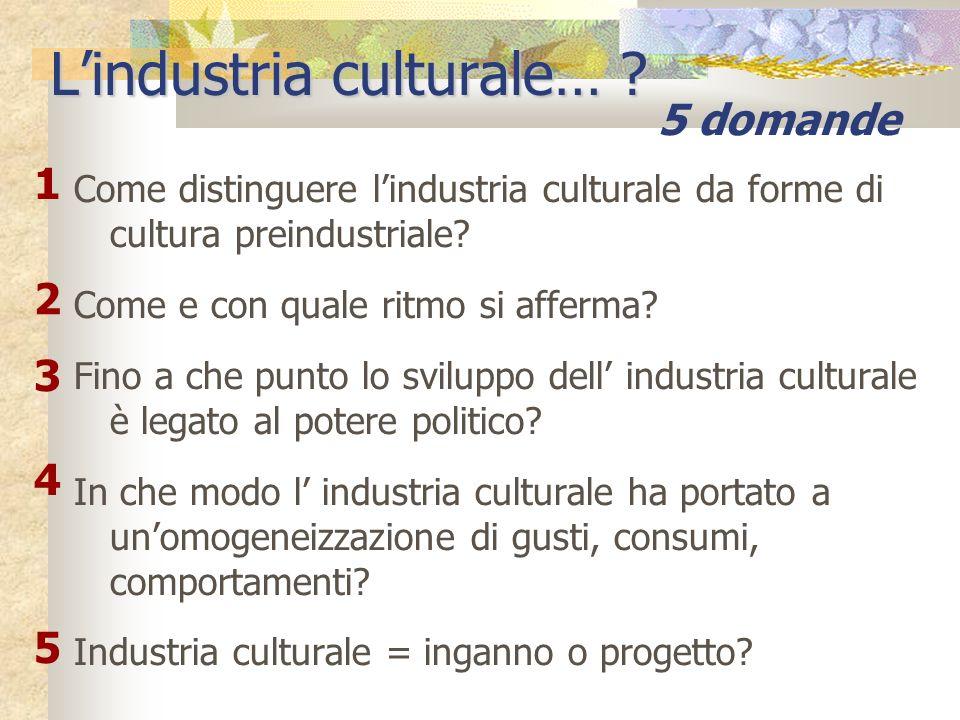 Come distinguere lindustria culturale da forme di cultura preindustriale? Come e con quale ritmo si afferma? Fino a che punto lo sviluppo dell industr
