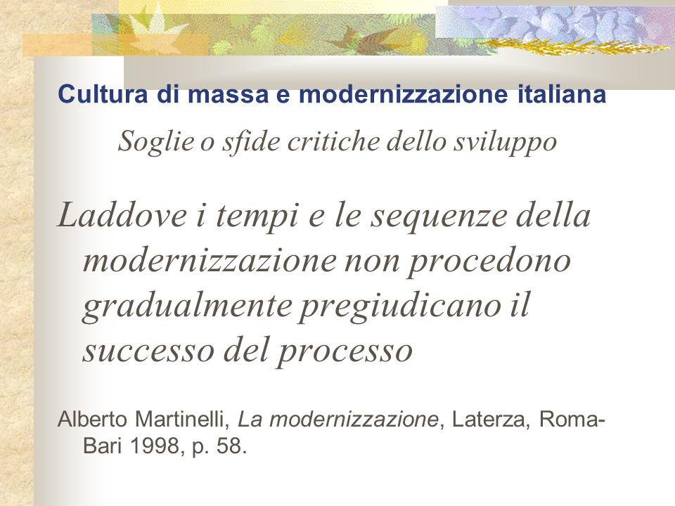 Cultura di massa e modernizzazione italiana Soglie o sfide critiche dello sviluppo Laddove i tempi e le sequenze della modernizzazione non procedono g