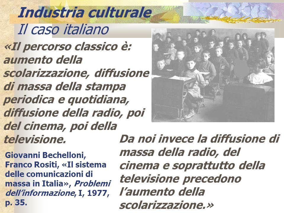 Industria culturale Il caso italiano «Il percorso classico è: aumento della scolarizzazione, diffusione di massa della stampa periodica e quotidiana,