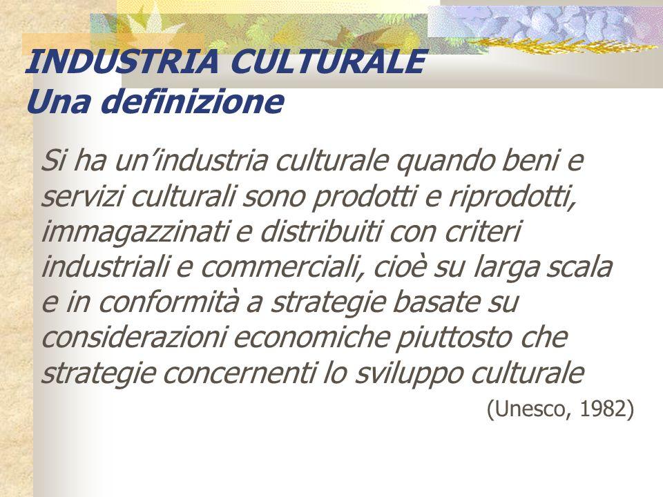 Si ha unindustria culturale quando beni e servizi culturali sono prodotti e riprodotti, immagazzinati e distribuiti con criteri industriali e commerci