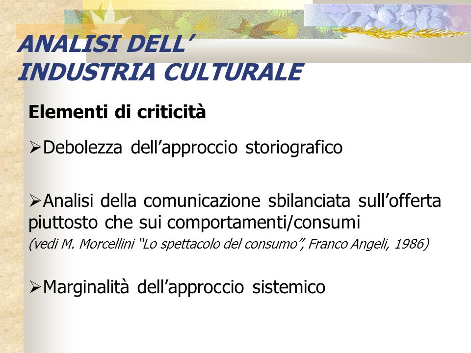 Elementi di criticità Debolezza dellapproccio storiografico Analisi della comunicazione sbilanciata sullofferta piuttosto che sui comportamenti/consum