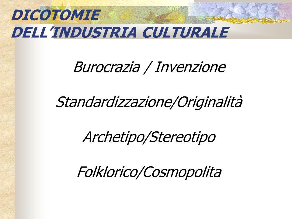 Burocrazia / Invenzione Standardizzazione/Originalità Archetipo/Stereotipo Folklorico/Cosmopolita DICOTOMIE DELLINDUSTRIA CULTURALE