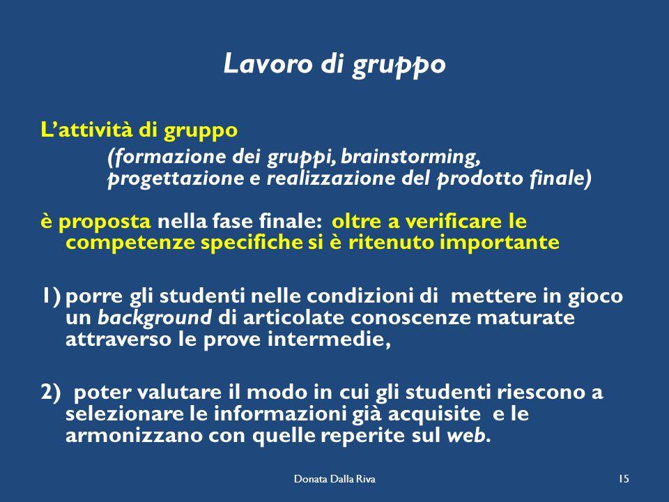 Donata Dalla Riva15 Lavoro di gruppo Lattività di gruppo (formazione dei gruppi, brainstorming, progettazione e realizzazione del prodotto finale) è p