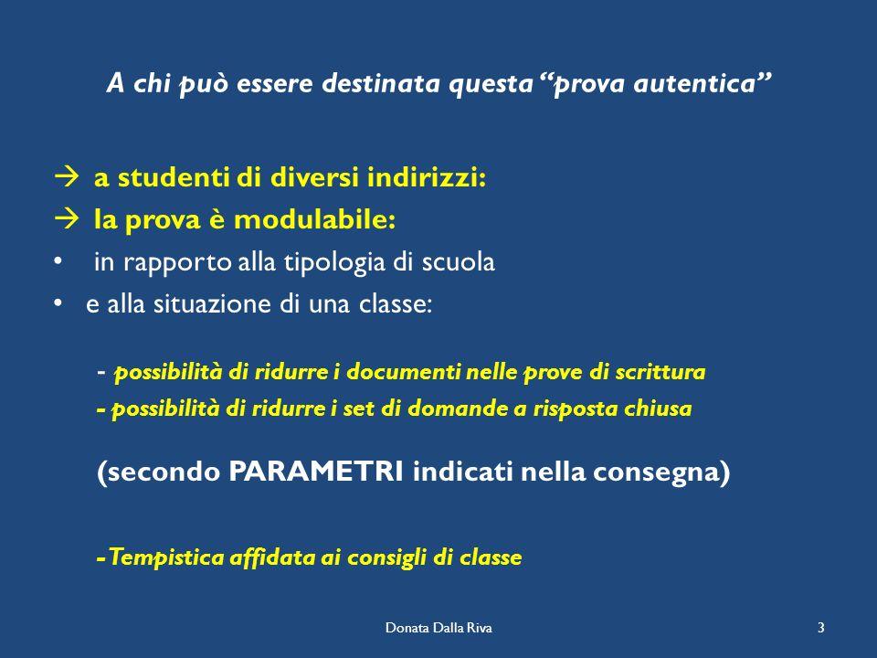 Donata Dalla Riva3 A chi può essere destinata questa prova autentica a studenti di diversi indirizzi: la prova è modulabile: in rapporto alla tipologi
