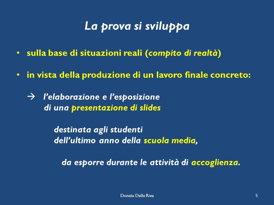 Donata Dalla Riva5 La prova si sviluppa sulla base di situazioni reali (compito di realtà) in vista della produzione di un lavoro finale concreto: lel