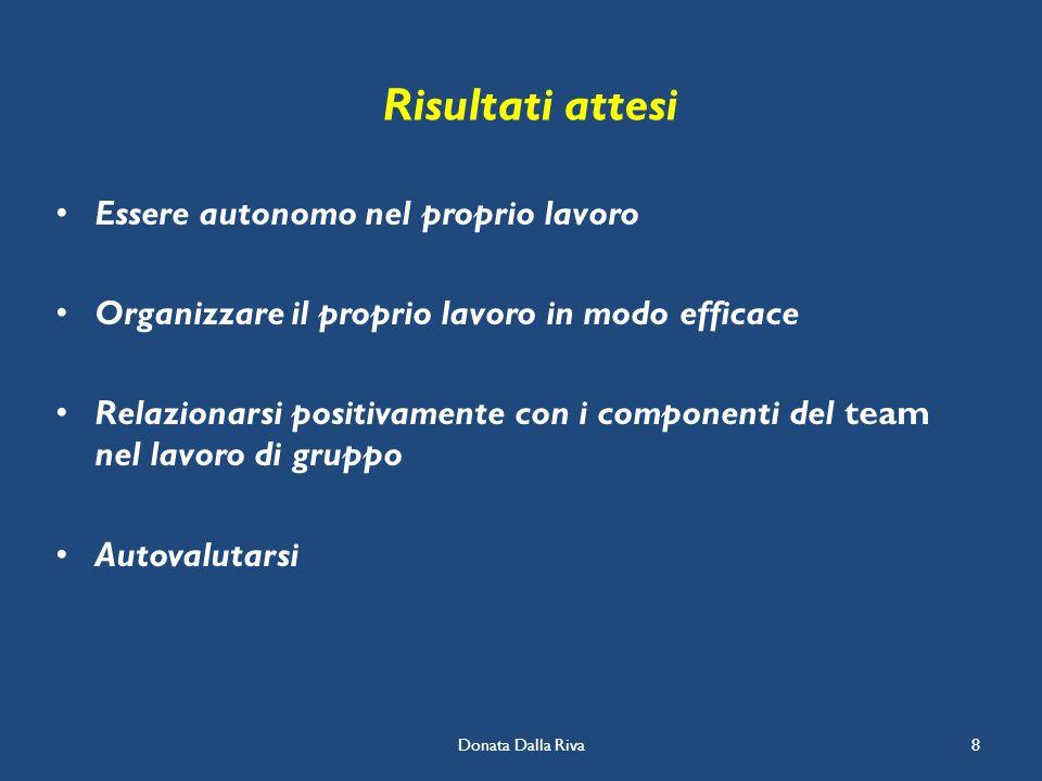 Donata Dalla Riva8 Risultati attesi Essere autonomo nel proprio lavoro Organizzare il proprio lavoro in modo efficace Relazionarsi positivamente con i