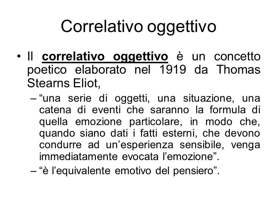 Correlativo oggettivo Il correlativo oggettivo è un concetto poetico elaborato nel 1919 da Thomas Stearns Eliot, –una serie di oggetti, una situazione