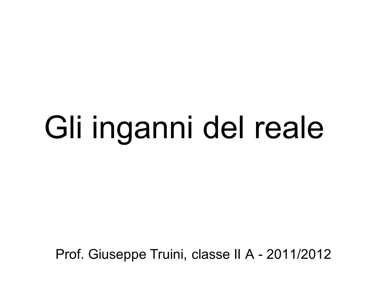Gli inganni del reale Prof. Giuseppe Truini, classe II A - 2011/2012