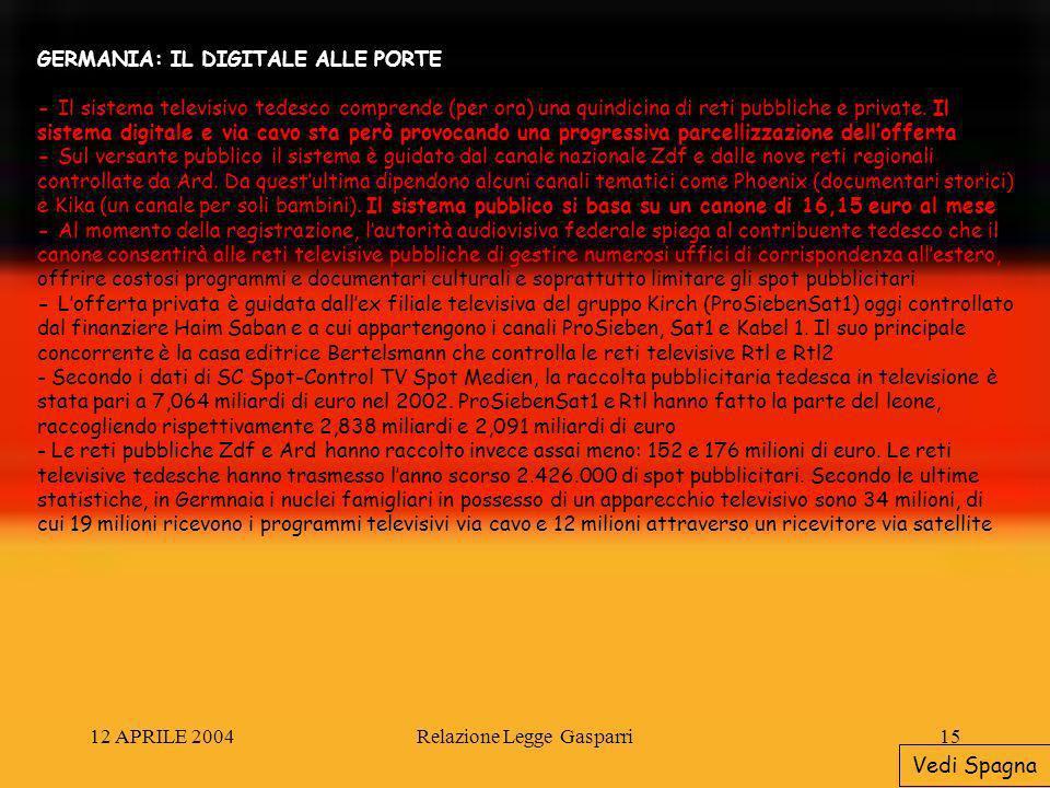 12 APRILE 2004Relazione Legge Gasparri15 GERMANIA: IL DIGITALE ALLE PORTE - Il sistema televisivo tedesco comprende (per ora) una quindicina di reti pubbliche e private.