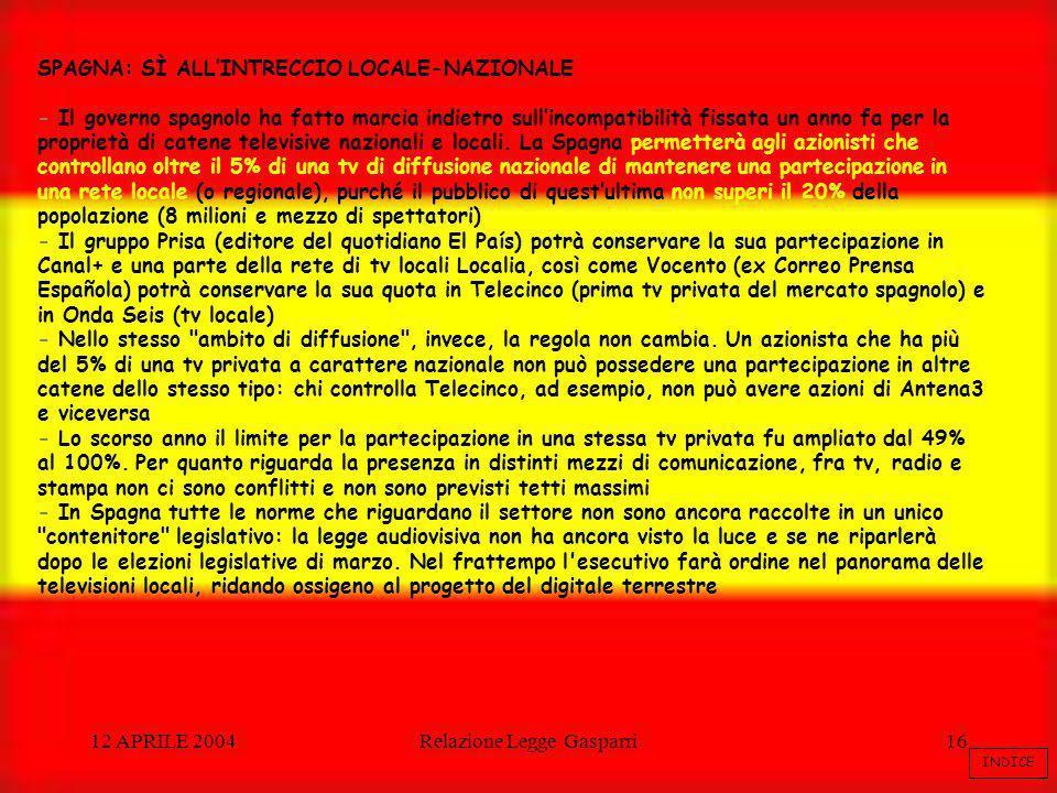 12 APRILE 2004Relazione Legge Gasparri16 SPAGNA: SÌ ALLINTRECCIO LOCALE-NAZIONALE - Il governo spagnolo ha fatto marcia indietro sullincompatibilità fissata un anno fa per la proprietà di catene televisive nazionali e locali.