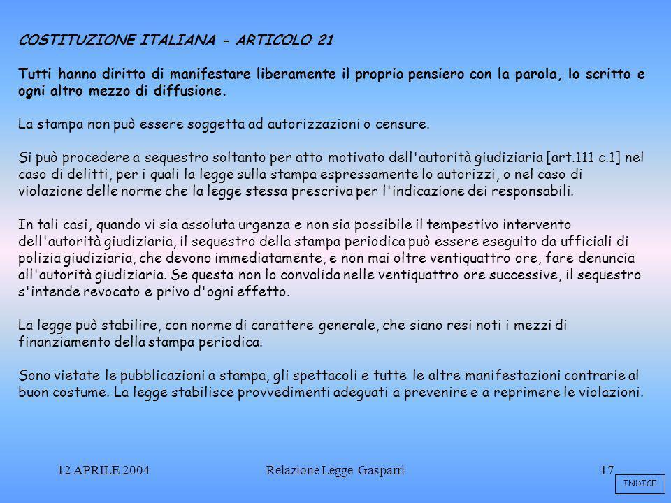 12 APRILE 2004Relazione Legge Gasparri17 COSTITUZIONE ITALIANA - ARTICOLO 21 Tutti hanno diritto di manifestare liberamente il proprio pensiero con la parola, lo scritto e ogni altro mezzo di diffusione.