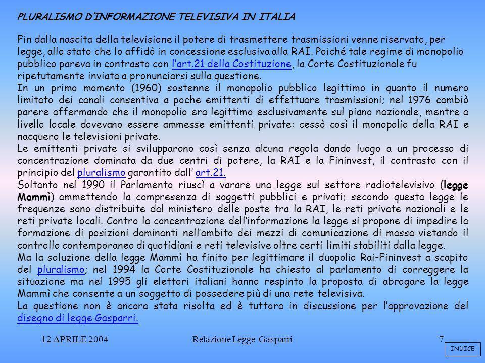 12 APRILE 2004Relazione Legge Gasparri7 PLURALISMO DINFORMAZIONE TELEVISIVA IN ITALIA Fin dalla nascita della televisione il potere di trasmettere trasmissioni venne riservato, per legge, allo stato che lo affidò in concessione esclusiva alla RAI.