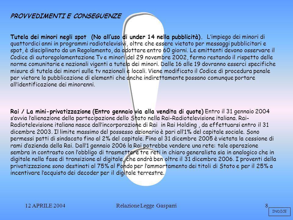 12 APRILE 2004Relazione Legge Gasparri8 PROVVEDIMENTI E CONSEGUENZE Tutela dei minori negli spot (No alluso di under 14 nella pubblicità).