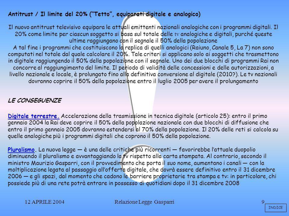 12 APRILE 2004Relazione Legge Gasparri9 Antitrust / Il limite del 20% (Tetto, equiparati digitale e analogico) Il nuovo antitrust televisivo equipara le attuali emittenti nazionali analogiche con i programmi digitali.