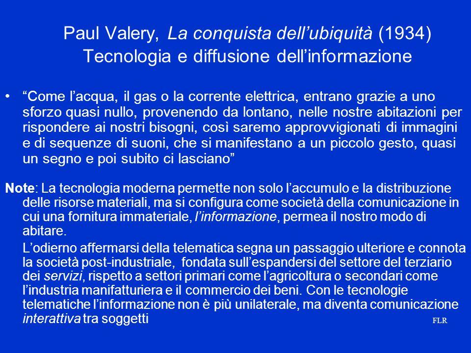 Paul Valery, La conquista dellubiquità (1934) Tecnologia e diffusione dellinformazione Come lacqua, il gas o la corrente elettrica, entrano grazie a uno sforzo quasi nullo, provenendo da lontano, nelle nostre abitazioni per rispondere ai nostri bisogni, così saremo approvvigionati di immagini e di sequenze di suoni, che si manifestano a un piccolo gesto, quasi un segno e poi subito ci lasciano Note: La tecnologia moderna permette non solo laccumulo e la distribuzione delle risorse materiali, ma si configura come società della comunicazione in cui una fornitura immateriale, linformazione, permea il nostro modo di abitare.
