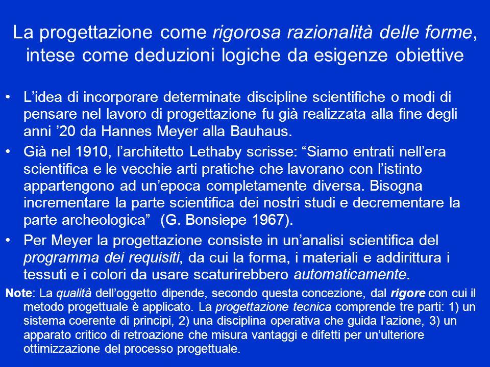La progettazione come rigorosa razionalità delle forme, intese come deduzioni logiche da esigenze obiettive Lidea di incorporare determinate discipline scientifiche o modi di pensare nel lavoro di progettazione fu già realizzata alla fine degli anni 20 da Hannes Meyer alla Bauhaus.