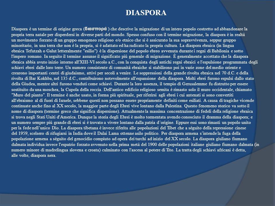 DIASPORA διασπορά Diaspora è un termine di origine greca ( διασπορά ) che descrive la migrazione di un intero popolo costretto ad abbandonare la propr
